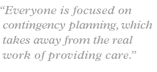 """Everyone is focused on contingency planning, which takes away from the real work of providing care."""