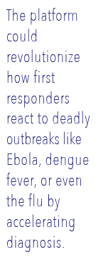 The platform could revolutionize how first responders react to deadly outbreaks like Ebola, dengue fever, or even the flu by accelerating diagnosis.