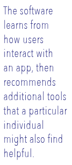 The software learns from how users interact with an app, then recommends additional tools that a particular individual might also find helpful.